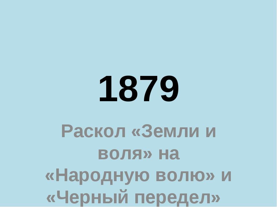 1879 Раскол «Земли и воля» на «Народную волю» и «Черный передел»