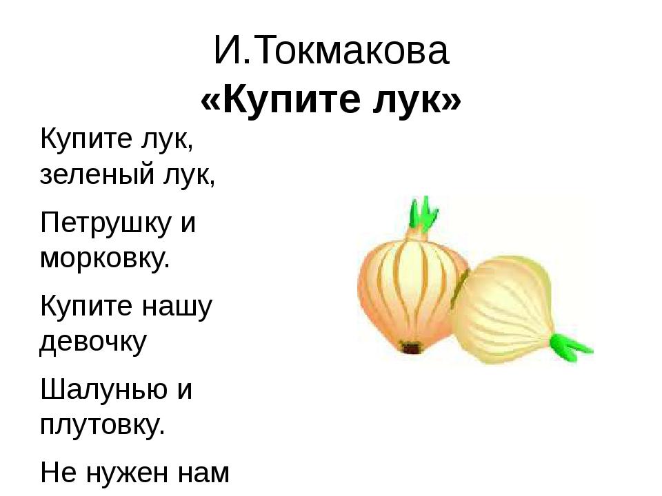 И.Токмакова «Купите лук» Купите лук, зеленый лук, Петрушку и морковку. Купите...