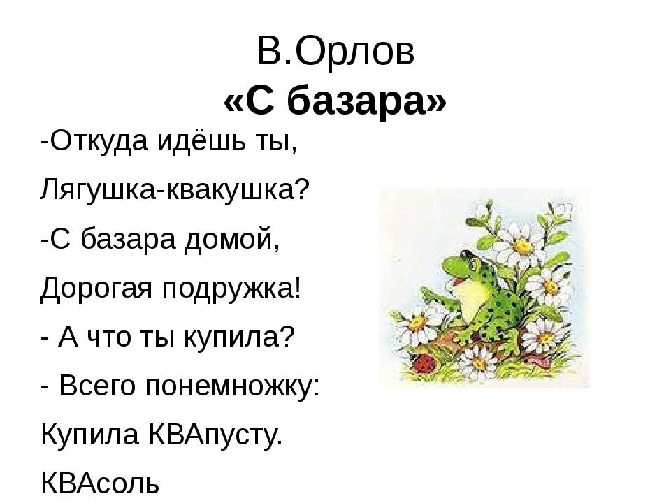 В.Орлов «С базара» -Откуда идёшь ты, Лягушка-квакушка? -С базара домой, Дорог...