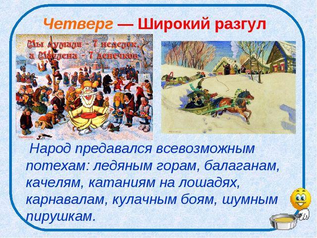 Четверг — Широкий разгул Народ предавался всевозможным потехам: ледяным горам...