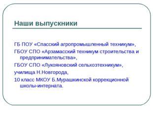 Наши выпускники ГБ ПОУ «Спасский агропромышленный техникум», ГБОУ СПО «Арзама