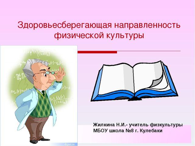 Здоровьесберегающая направленность физической культуры Жилкина Н.И.- учитель...
