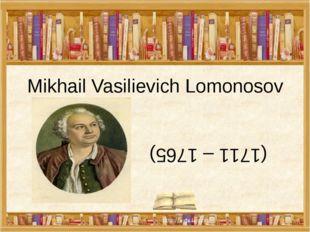 Mikhail Vasilievich Lomonosov (1711 – 1765)