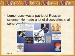 Lomonosov was a patriot of Russian science. He made a lot of discoveries in