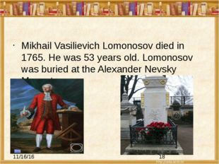 Mikhail Vasilievich Lomonosov died in 1765. He was 53 years old. Lomonosov w