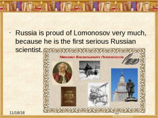 Russia is proud of Lomonosov very much, because he is the first serious Russ