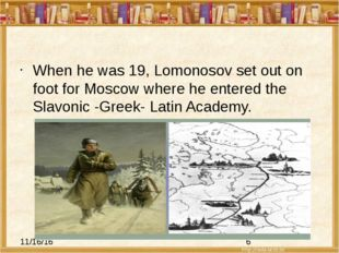 When he was 19, Lomonosov set out on foot for Moscow where he entered the Sl