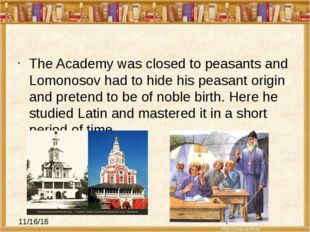 The Academy was closed to peasants and Lomonosov had to hide his peasant ori