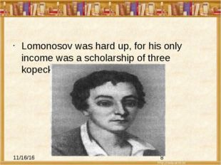 Lomonosov was hard up, for his only income was a scholarship of three kopeck