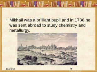 Mikhail was a brilliant pupil and in 1736 he was sent abroad to study chemis