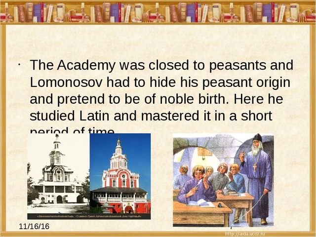The Academy was closed to peasants and Lomonosov had to hide his peasant ori...
