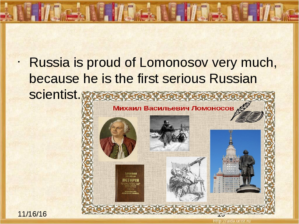 Russia is proud of Lomonosov very much, because he is the first serious Russ...
