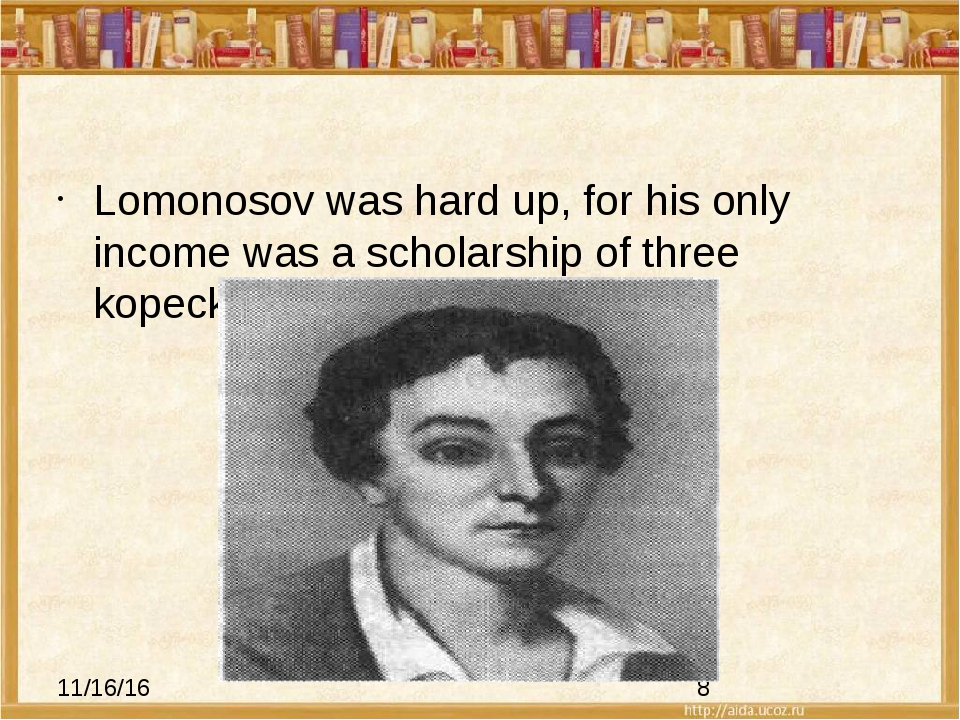 Lomonosov was hard up, for his only income was a scholarship of three kopeck...