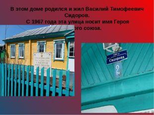 В этом доме родился и жил Василий Тимофеевич Сидоров. С 1967 года эта улица н