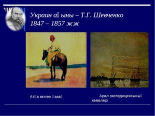 Украин ақыны – Т.Г. Шевченко 1847 – 1857 жж Атқа мінген қазақ Арал экспедиция