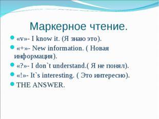 Маркерное чтение. «v»- I know it. (Я знаю это). «+»- New information. ( Нова