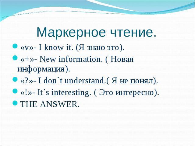 Маркерное чтение. «v»- I know it. (Я знаю это). «+»- New information. ( Нова...