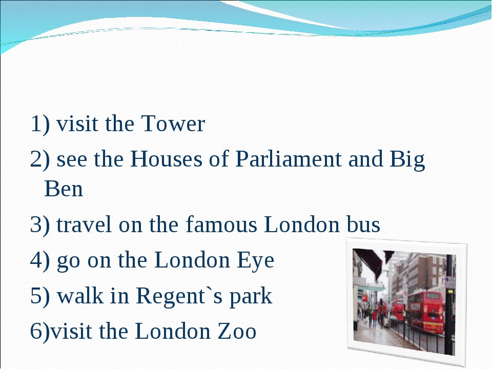 1) visit the Tower 2) see the Houses of Parliament and Big Ben 3) travel on t...