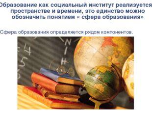 Образование как социальный институт реализуется в пространстве и времени, это