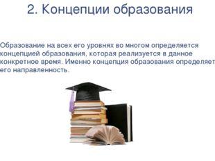 2. Концепции образования Образование на всех его уровнях во многом определяет