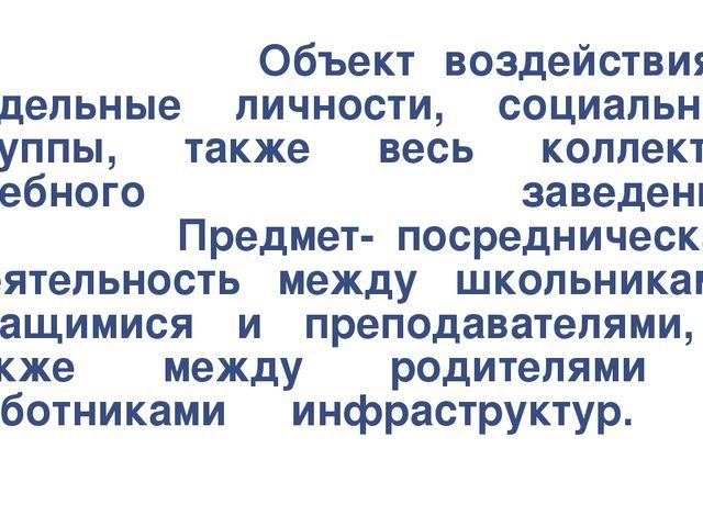 Объект воздействия - отдельные личности, социальные группы, также весь колле...