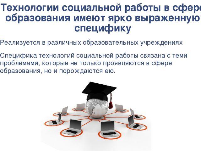 Технологии социальной работы в сфере образования имеют ярко выраженную специф...