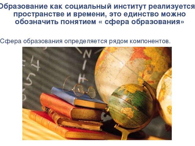 Образование как социальный институт реализуется в пространстве и времени, это...