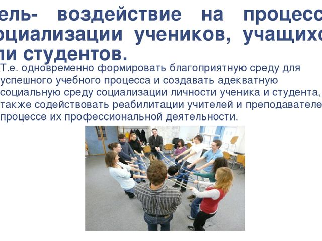 Цель- воздействие на процессы социализации учеников, учащихся или студентов....