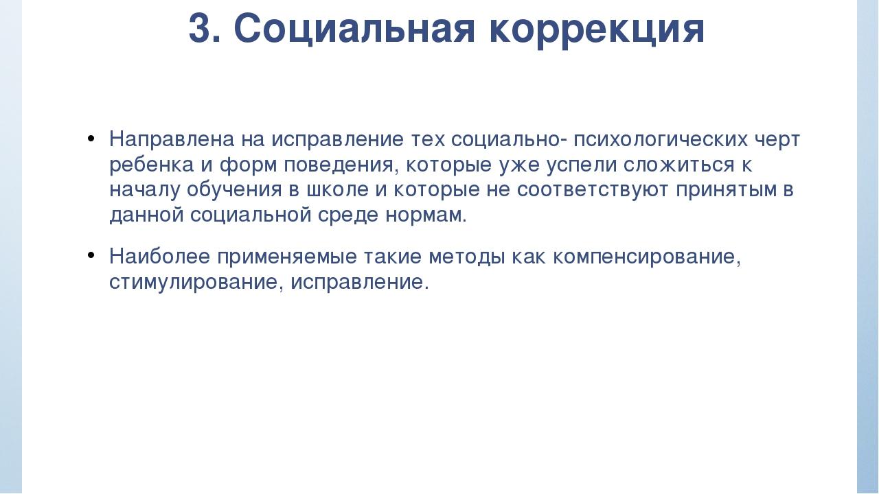 3. Социальная коррекция Направлена на исправление тех социально- психологичес...