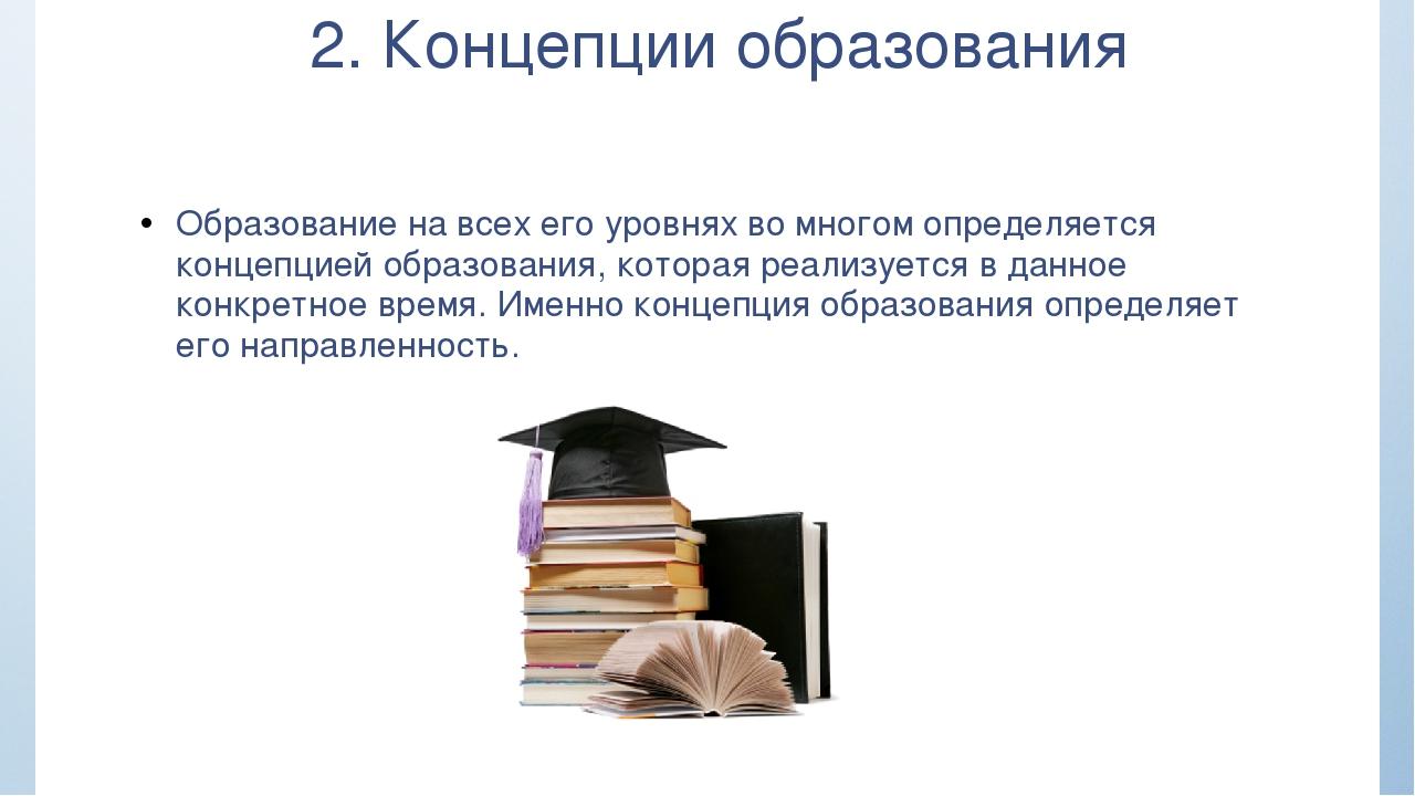 2. Концепции образования Образование на всех его уровнях во многом определяет...