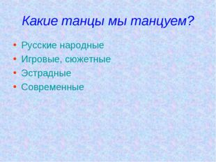 Какие танцы мы танцуем? Русские народные Игровые, сюжетные Эстрадные Современ