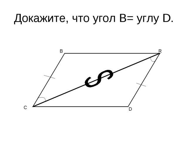 Докажите, что угол B= углу D. C B R D