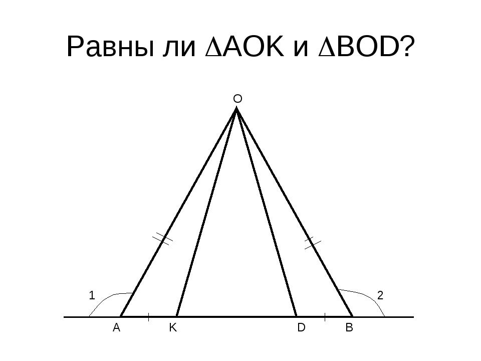 Равны ли AOK и BOD? A O K D B 1 2