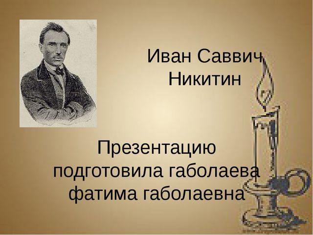 Иван Саввич Никитин Презентацию подготовила габолаева фатима габолаевна