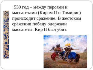 530 год – между персами и массагетами (Киром II и Томирис) происходит сражен