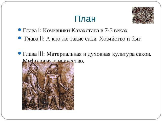 План Глава I: Кочевники Казахстана в 7-3 веках Глава II: А кто же такие саки...