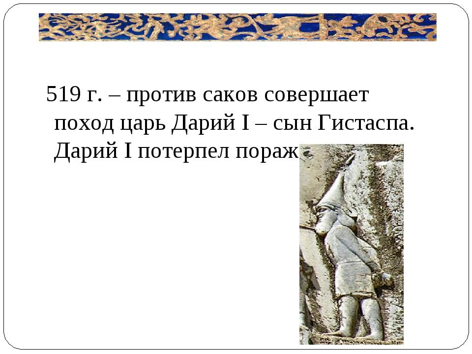 519 г. – против саков совершает поход царь Дарий I – сын Гистаспа. Дарий I п...