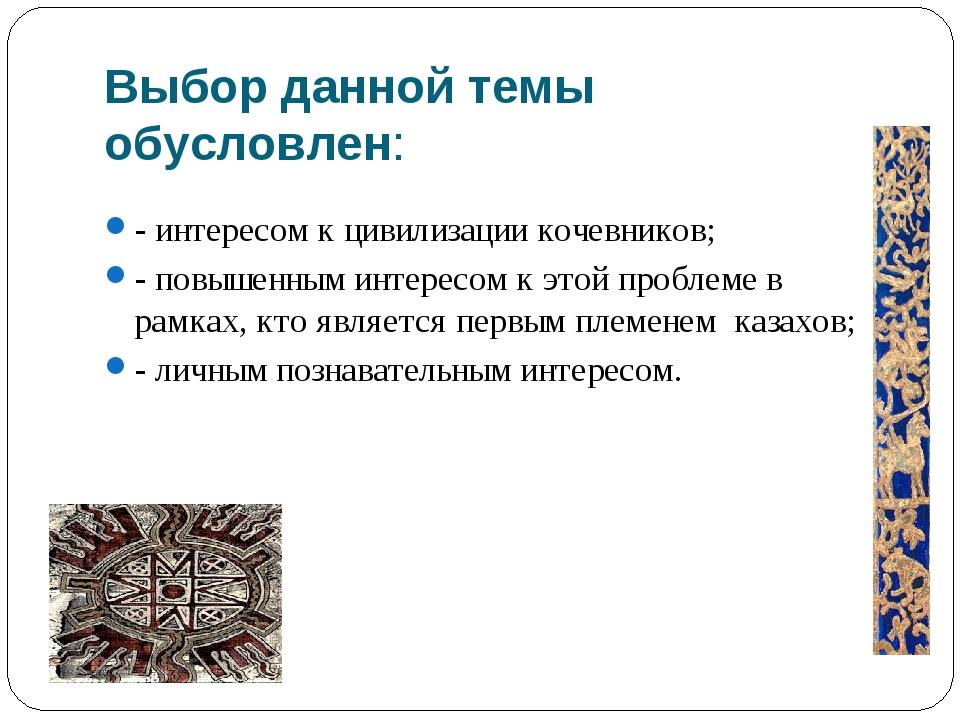 Выбор данной темы обусловлен: - интересом к цивилизации кочевников; - повышен...