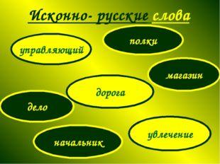 Исконно- русские слова управляющий полки увлечение начальник дело магазин дор
