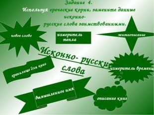 Задание 4. Используя греческие корни, замените данные исконно- русские слова