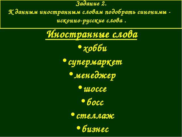 Задание 2. К данным иностранным словам подобрать синонимы - исконно-русские...