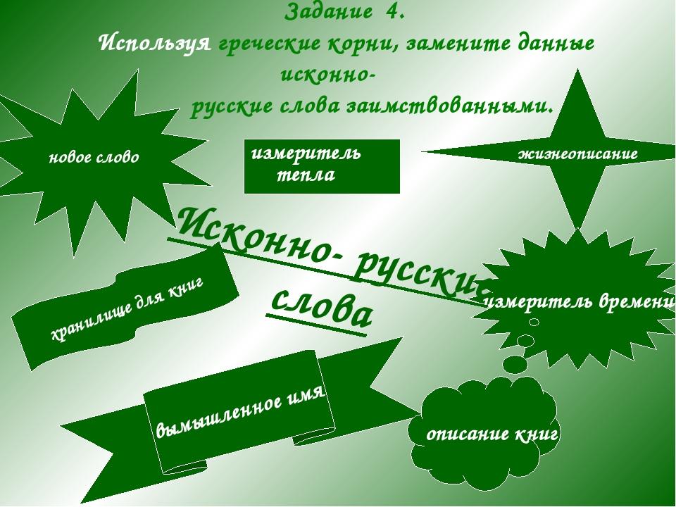 Задание 4. Используя греческие корни, замените данные исконно- русские слова...