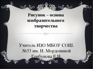 Рисунок – основа изобразительного творчества Учитель ИЗО МБОУ СОШ. №33 им. Н.