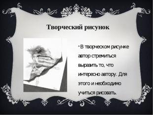 В творческом рисунке автор стремиться выразить то, что интересно автору. Для