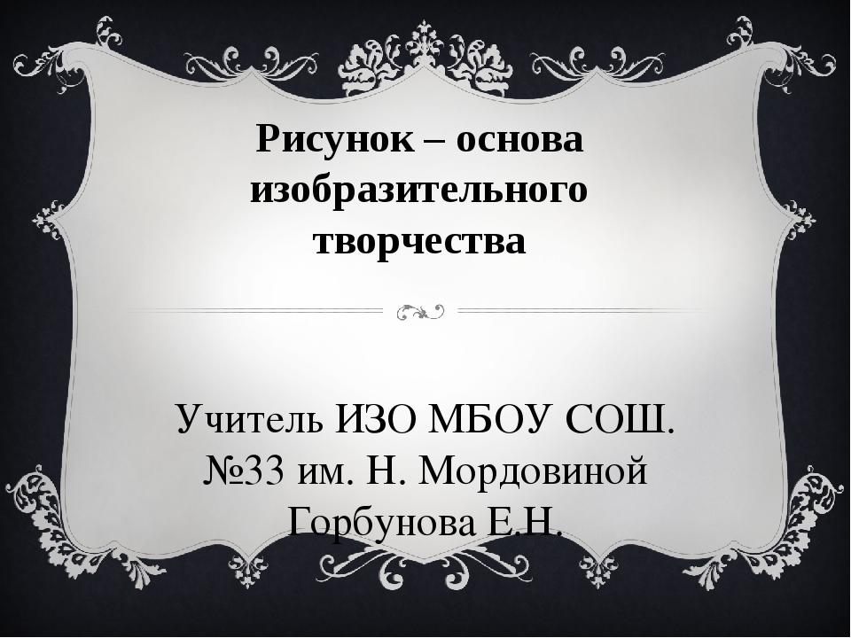 Рисунок – основа изобразительного творчества Учитель ИЗО МБОУ СОШ. №33 им. Н....