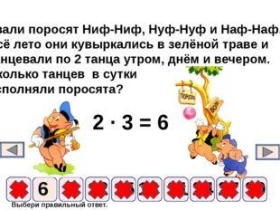 Выбери правильный ответ. 2 ∙ 3 = 6 9 6 12 15 18 21 24 3 27 30 Звали поросят Н
