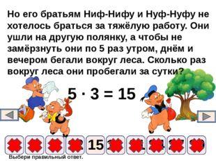 Выбери правильный ответ. 5 ∙ 3 = 15 9 6 12 15 18 21 24 3 27 30 Но его братьям