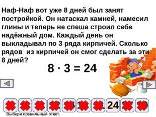 8 ∙ 3 = 24 9 6 12 15 18 21 24 3 27 30 Наф-Наф вот уже 8 дней был занят постро