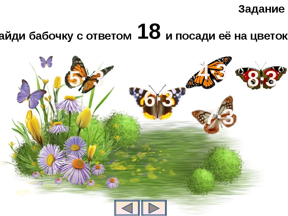 Задание 4 Найди бабочку с ответом и посади её на цветок . 18 6∙3 5∙ 3 7∙3 4∙3...