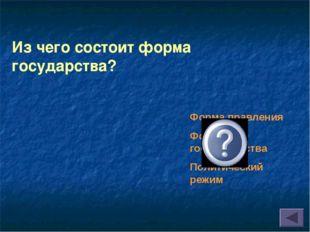 Из чего состоит форма государства? Форма правления Форма гос.устройства Полит